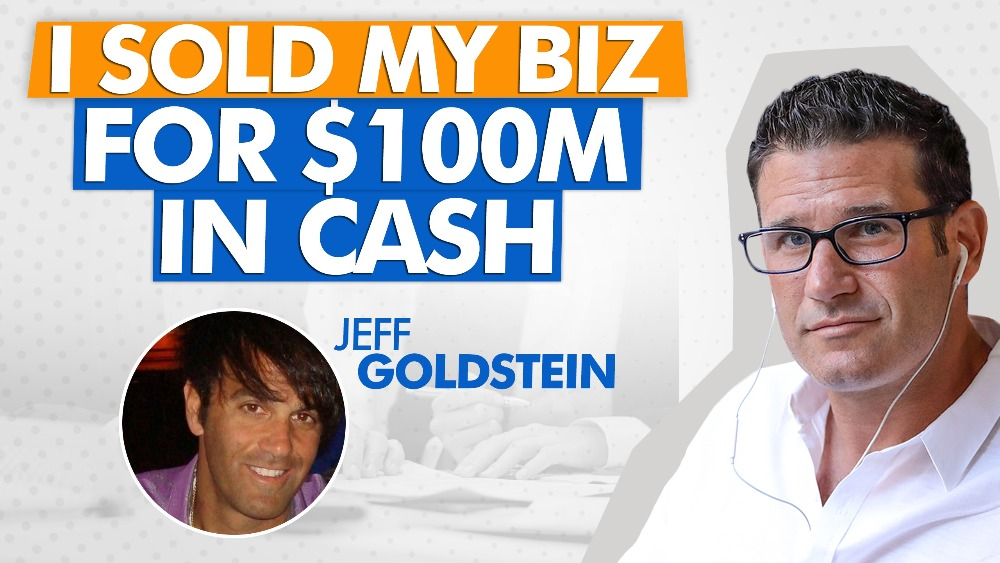 The #1 Reason I Was Able To Sell My Biz For $100m In Cash With Jeff Goldstein